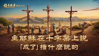 《肩負使命》精彩片段:主耶穌在十字架上說「成了」指什麼說的