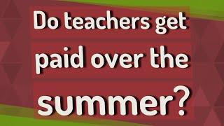 Do teachers get paid over the summer?