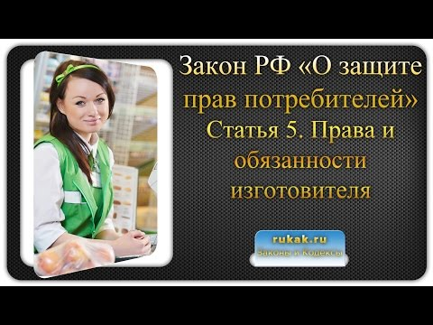 Закон О защите прав потребителей. Статья 5. Права и обязанности изготовителя (исполнителя, продавца)