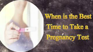 When is the Best Time to Take a Pregnancy Test