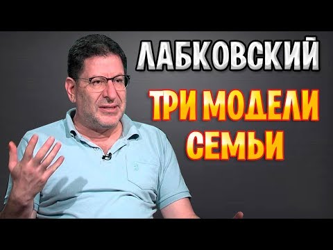 МИХАИЛ ЛАБКОВСКИЙ - ТРИ МОДЕЛИ СЕМЬИ