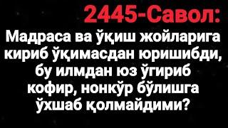 2445-Савол: Мадраса ва ўқиш жойларига кириб ўқимасдан юришибди, бу илмдан юз ўгириб кофир?