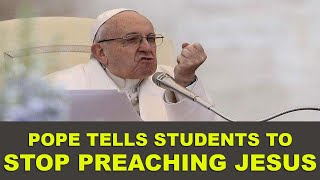 Pope to Students: Stop Preaching Jesus!