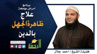 علاج ظاهرة الجهل بالدين برنامج أمراض مهلكة مع فضيلة الشيخ أحمد جلال