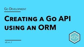 Creating a Go API using an ORM - Tutorial
