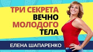 Елена Шапаренко. 3 секрета вечно молодого  тела