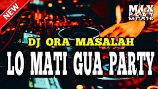 DJ ORA MASALAH || LO MATI GUA PARTY 2019