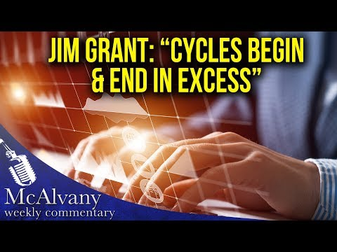 """Jim Grant: """"Cycles Begin & End In Excess""""   McAlvany Commentary"""