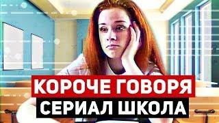 КОРОЧЕ ГОВОРЯ,  СЕРИАЛ ШКОЛА (1-7 серии)