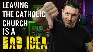Leaving the Catholic Church is a bad Idea