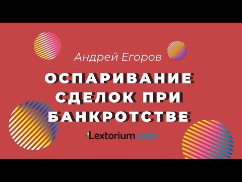 ОСПАРИВАНИЕ СДЕЛОК ПРИ БАНКРОТСТВЕ [Андрей Егоров - Лексториум]