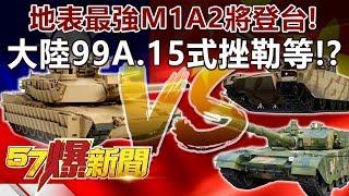 地表最強M1A2將登台! 大陸99A、15式挫勒等!?-施孝瑋 徐俊相《57爆新聞》精選篇 網路獨播版