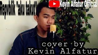 Repvblik - Aku Takut   Cover By Kevin Alfatur