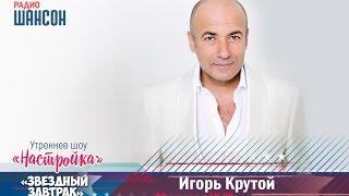 «Звездный завтрак»: Игорь Крутой