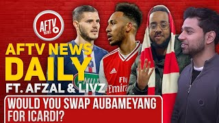 Would You Swap Aubameyang For Icardi? Feat Afzal & Livz | AFTV News Daily