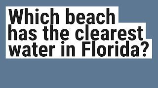 Which beach has the clearest water in Florida?
