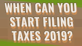 When can you start filing taxes 2019?
