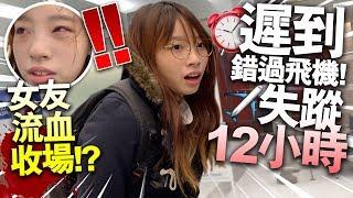 【突發】遲到錯過飛機!女友失蹤12小時!最後流血收場!?
