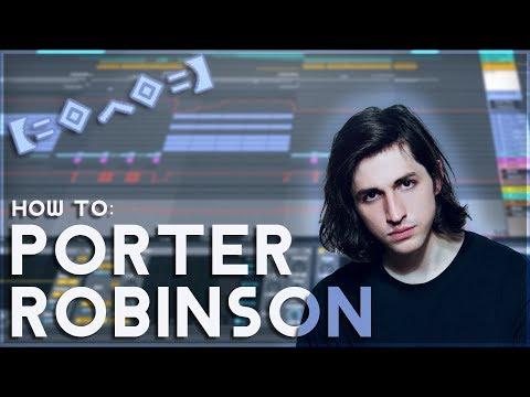 How to Make Music like PORTER ROBINSON   [Ableton Live EDM Tutorial]