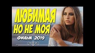 ЛЮБИМАЯ НО НЕ МОЯ Русские мелодрамы 2019