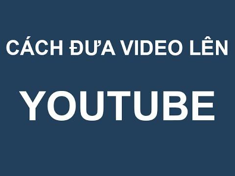 Cách đăng ký và đưa video lên Youtube nhanh nhất
