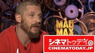 『マッドマックス怒りのデス・ロード』トム・ハーディ&シャーリーズ・セロンインタビュー