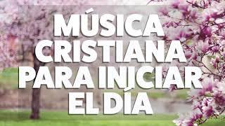 MÚSICA CRISTIANA PARA INICIAR EL DÍA 2019 [AUDIO OFICIAL]