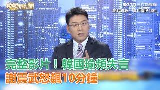 完整影片!韓國瑜頻失言 謝震武怒飆10分鐘|三立新聞網SETN.com