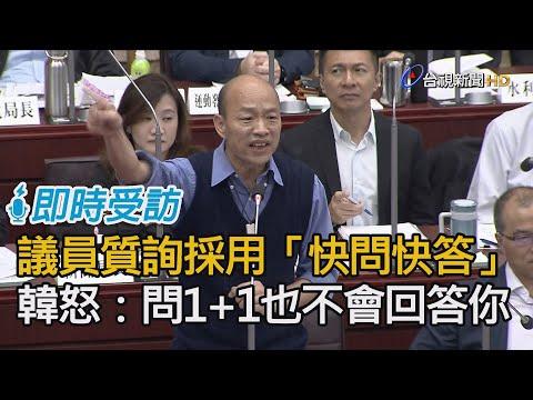 議員質詢採「快問快答」 韓國瑜怒:你問1+1我也不會回答