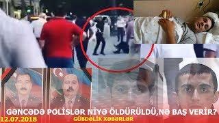 Gəncədə polisləri öldürənlər kimə bağlıdır? - GÜNDƏLİK XƏBƏRLƏR 12.07.2018