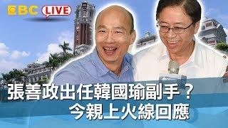 【東森大直播】張善政出任韓國瑜副手?今親上火線回應
