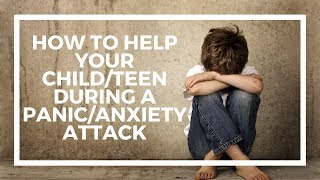 How to help your child/teen during a panic attack/anxiety attacks