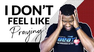 HOW TO PRAY TO GOD WHEN YOU DON'T FEEL LIKE PRAYING!