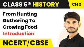 From Hunting - Gathering To Growing Food - Introduction | Class 6 History