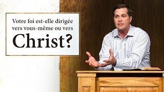 VOTRE FOI EST-ELLE DIRIGÉE VERS VOUS-MÊME OU VERS CHRIST ?