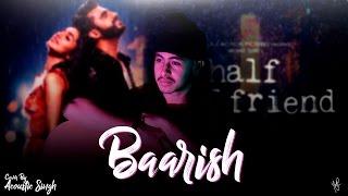 Baarish Unplugged (Studio Cover) | Half Girlfriend | Acoustic Singh Cover