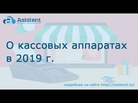 О кассовых аппаратах в 2019 г. asistent.kz