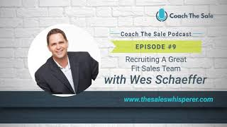 Coach The Sale EP09 - Recruiting A Great Fit Sales Team with Wes Schaeffer