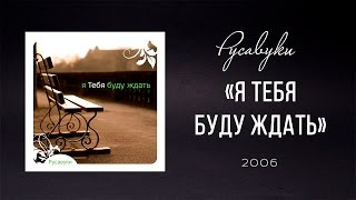 """Русавуки - """"Я Тебя буду ждать"""" (2006)"""