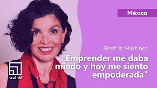 Beatriz Martinez | Entrepreneurship Scared Me and Today I Feel Empowered | Scalabl Mexico