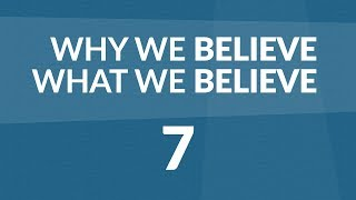 Why We Believe What We Believe - Lesson #7