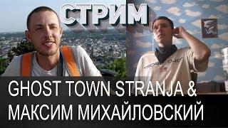 Ghost Town Stranja & Максим Михайловский ✔ СТРИМ 11.07.2018