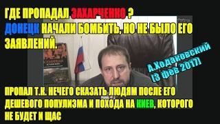 Где пропадал Захарченко ? Донецк начали бомбить, но не было его заявлений.А.Ходаковский [3 фев 2017]