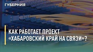 Как работает проект «Хабаровский край на связи»? Говорит Губерния. 06/07/2021