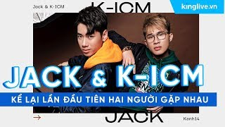 K-ICM và Jack kể lại lần đầu tiên hai người gặp nhau
