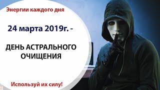 24 марта (Вс) 2019г. - ДЕНЬ АСТРАЛЬНОГО ОЧИЩЕНИЯ