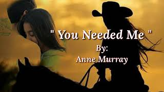 YOU NEEDED ME/lyrics = By:Anne Murray