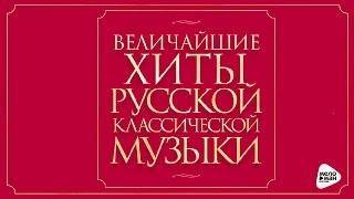 ВЕЛИЧАЙШИЕ ХИТЫ РУССКОЙ КЛАССИЧЕСКОЙ МУЗЫКИ / GREATEST HITS RUSSIAN CLASSICAL MUSIC