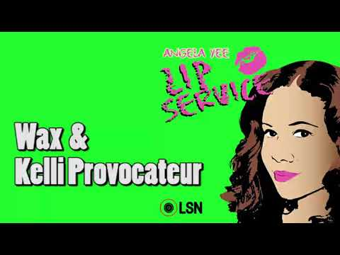 Angela Yee's Lip Service: Wax & Kelli Provocateur