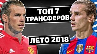 ТОП-7 ГРОМКИХ ТРАНСФЕРОВ ЛЕТА 2018!